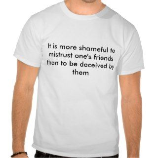 It is more shameful to mistrust ones friends tshirt