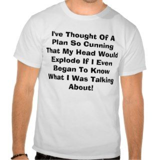 ve Thought Of A Plan So Cunning That My HeadTee Shirts