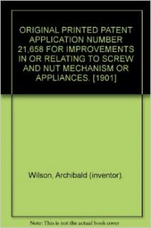 ORIGINAL PRINTED PATENT APPLICATION NUMBER 21, 658 FOR IMPROVEMENTS IN OR RELATING TO SCREW AND NUT MECHANISM OR APPLIANCES. [1901]: Archibald (inventor). Wilson: Books