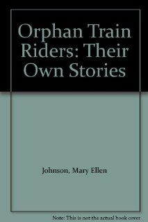 Orphan Train Riders: Their Own Stories: Mary Ellen Johnson: 9780963590237: Books