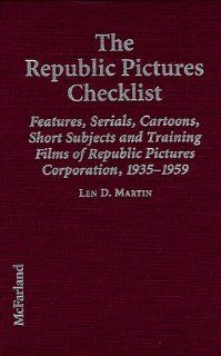The Republic Pictures Checklist: Features, Serials, Cartoons, Short Subjects, and Training Films of Republic Pictures Corporation, 1935 1959: Len D. Martin: 9780786404384: Books