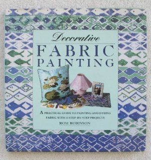 Decorative Fabric Painting A Practical Guide to Painting and Printing on Fabric With 12 Step By Step Projects (The Decorative Art Series) Rosi Robinson 9781853912931 Books
