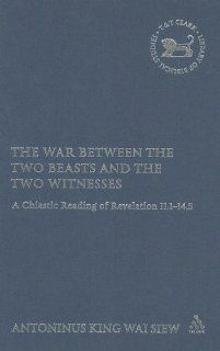 The War Between the Two Beasts and the Two Witnesses: A Chiastic Reading of Revelation 11:1 14:5 (Library of New Testament Studies): Tony Siew: 9780567030214: Books