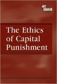 The Ethics of Capital Punishment (At Issue): Christina Fisanick: 9780737723380: Books