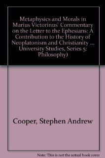 Metaphysics and Morals in Marius Victorinus' Commentary on the Letter to the Ephesians (Series V, Vol. 155): Stephen Andrew Cooper: 9780820423302: Books