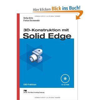 3D Konstruktion mit Solid Edge CAD Praktikum Stefan Britz, Florian Steinwender Bücher