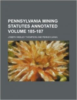 Pennsylvania Mining Statutes Annotated Volume 185 187: Joseph Wesley Thompson: 9781235820632: Books