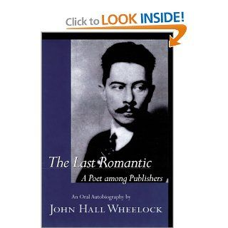 The Last Romantic: A Poet Among Publishers : The Oral Autobiography of John Hall Wheelock: John Hall Wheelock, Matthew Joseph Bruccoli, Judith S. Baughman: 9781570034633: Books