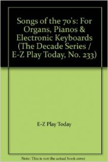 Songs of the 70's For Organs, Pianos & Electronic Keyboards (The Decade Series / E Z Play Today, No. 233) E Z Play Today Books