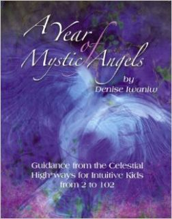 A Year of Mystic Angels Guidance from the Celestial Highways for Intuitive Kids from 2 to 102 Denise Iwaniw 9780972200288 Books