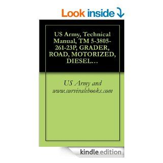 US Army, Technical Manual, TM 5 3805 261 23P, GRADER, ROAD, MOTORIZED, DIESEL ENGINE DRIVEN (DED), HEAVY, COMMERCIAL CONSTRUCTION EQUIPMENT (CCE) (NSNCATERPILLAR MODEL 130GSCE (EIC EJH) eBook US Army and www.survivalebooks Kindle Store