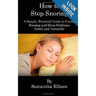 How to Stop Snoring A Simple, Practical Guide to Curing Snoring and Sleep Problems Safely and Naturally Samantha Ellison 9781463568498 Books