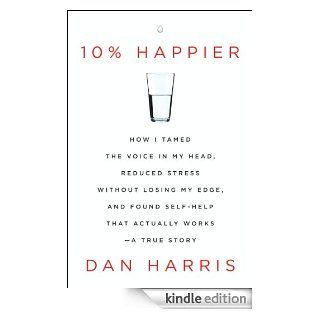 10% Happier: How I Tamed the Voice in My Head, Reduced Stress Without Losing My Edge, and Found Self Help That Actually Works  A True Story eBook: Dan Harris: Kindle Store