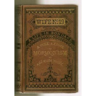 Wife no. 19, or the story of a life in bondage: Being a complete exposé of Mormonism, and revealing the sorrows, sacrifices and sufferings of women in polygamy: Ann Eliza Young: Books