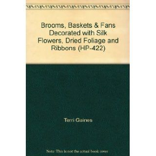 Brooms, Baskets & Fans Decorated with Silk Flowers, Dried Foliage and Ribbons (HP 422) Terri Gaines Books